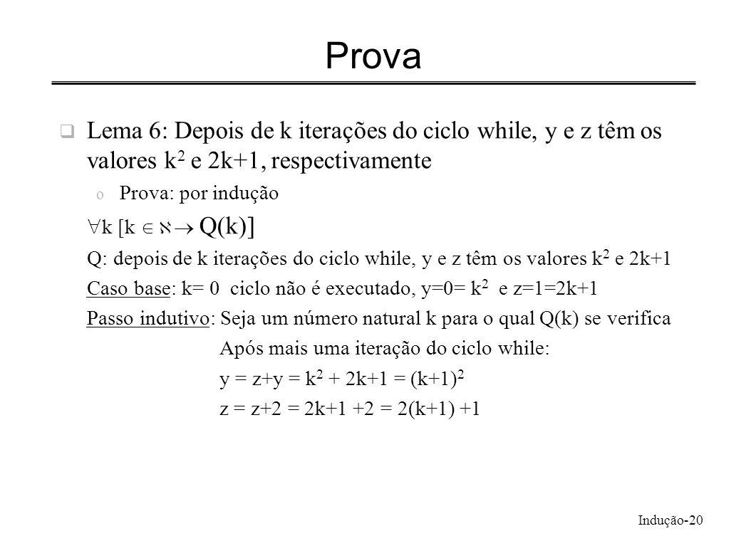 Indução-20 Prova Lema 6: Depois de k iterações do ciclo while, y e z têm os valores k 2 e 2k+1, respectivamente o Prova: por indução k [k Q(k)] Q: dep
