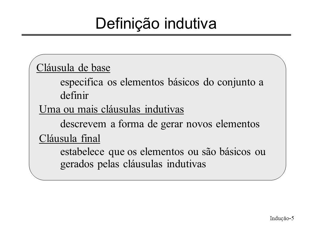 Indução-5 Definição indutiva Cláusula de base especifica os elementos básicos do conjunto a definir Uma ou mais cláusulas indutivas descrevem a forma
