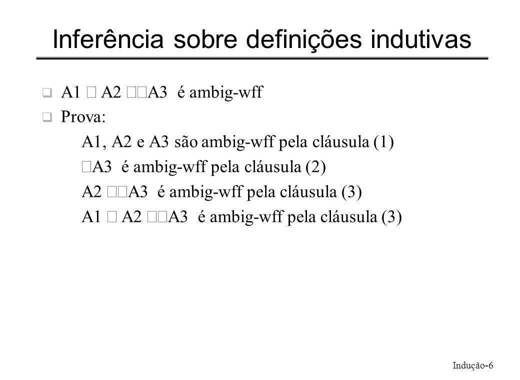 Indução-6 Inferência sobre definições indutivas A1 A2 A3 é ambig-wff Prova: A1, A2 e A3 são ambig-wff pela cláusula (1) A3 é ambig-wff pela cláusula (