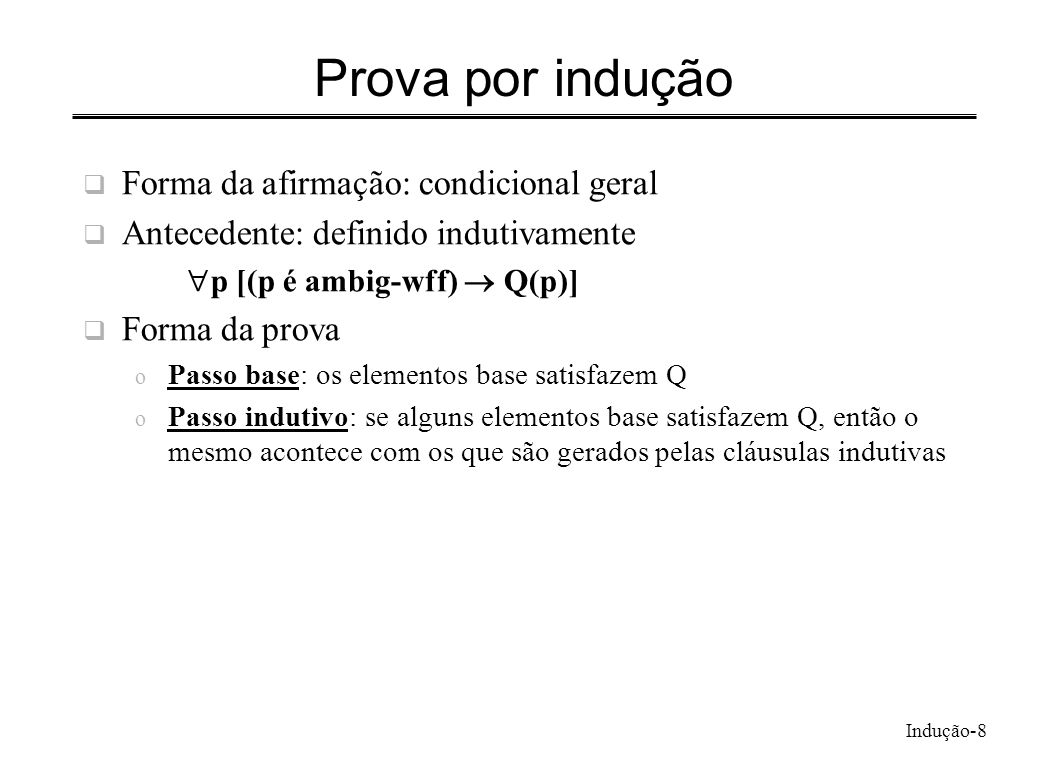 Indução-8 Prova por indução Forma da afirmação: condicional geral Antecedente: definido indutivamente p [(p é ambig-wff) Q(p)] Forma da prova o Passo