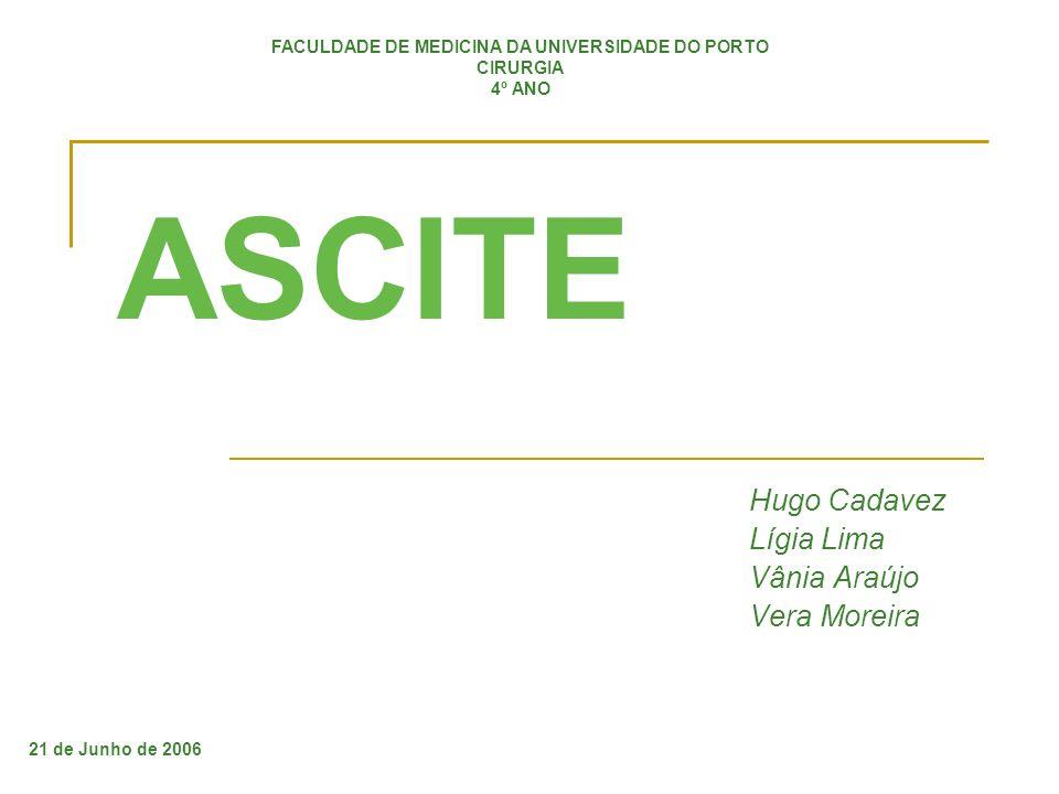 ASCITE Hugo Cadavez Lígia Lima Vânia Araújo Vera Moreira FACULDADE DE MEDICINA DA UNIVERSIDADE DO PORTO CIRURGIA 4º ANO 21 de Junho de 2006