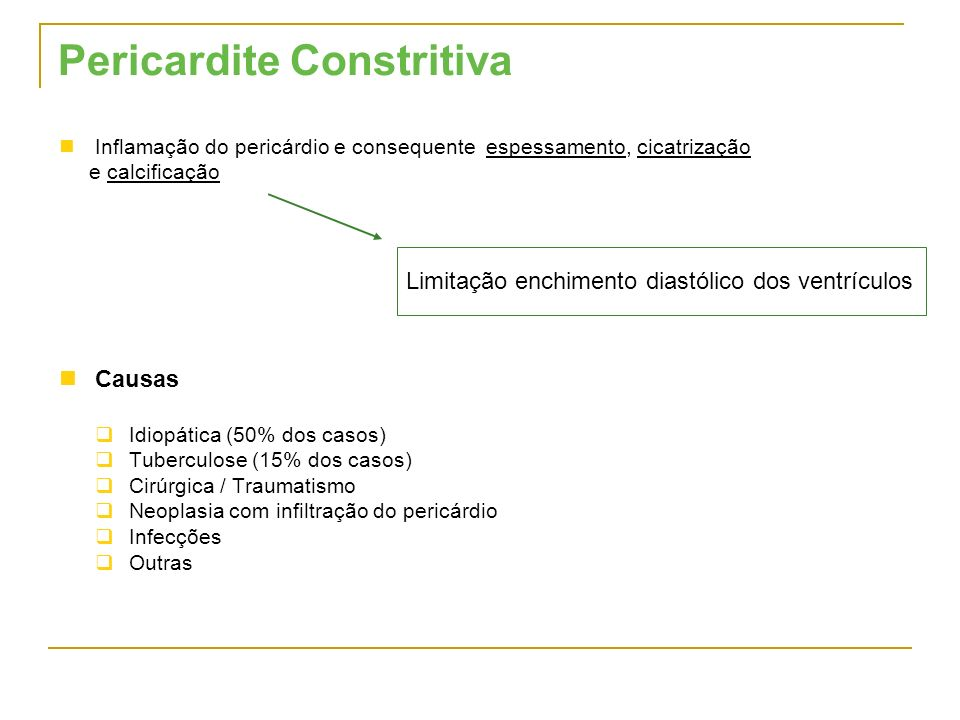 Pericardite Constritiva Inflamação do pericárdio e consequente espessamento, cicatrização e calcificação Causas Idiopática (50% dos casos) Tuberculose