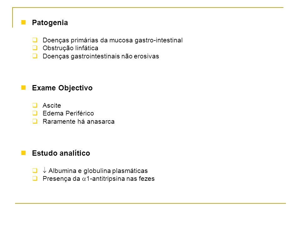 Patogenia Doenças primárias da mucosa gastro-intestinal Obstrução linfática Doenças gastrointestinais não erosivas Exame Objectivo Ascite Edema Perifé