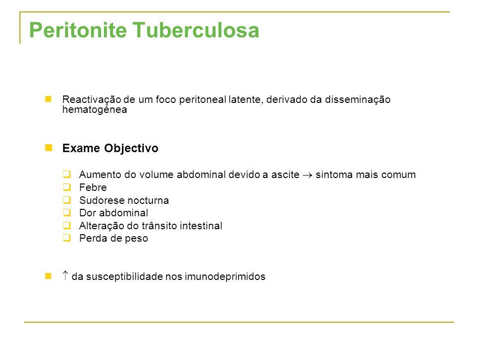 Peritonite Tuberculosa Reactivação de um foco peritoneal latente, derivado da disseminação hematogénea Exame Objectivo Aumento do volume abdominal dev