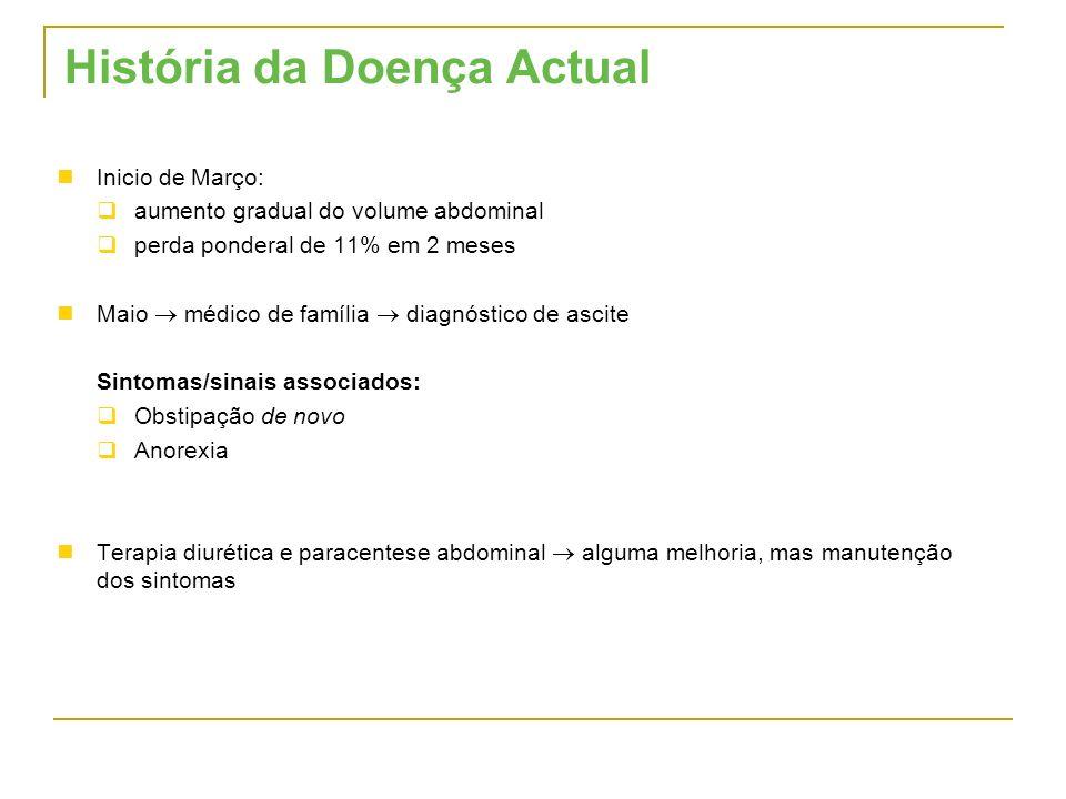 História da Doença Actual Inicio de Março: aumento gradual do volume abdominal perda ponderal de 11% em 2 meses Maio médico de família diagnóstico de