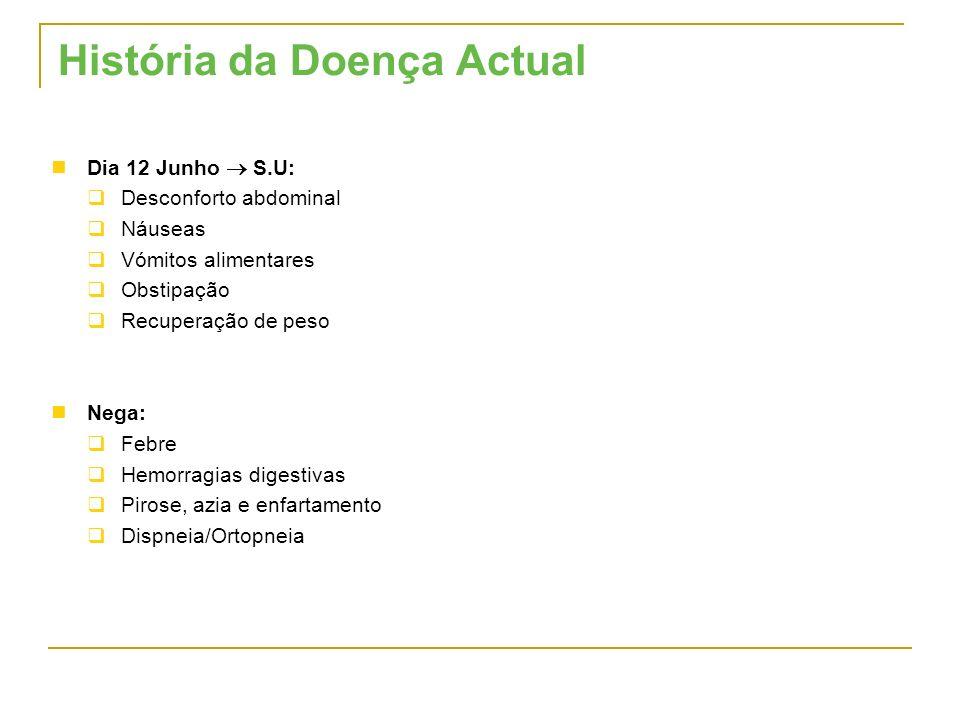 História da Doença Actual Dia 12 Junho S.U: Desconforto abdominal Náuseas Vómitos alimentares Obstipação Recuperação de peso Nega: Febre Hemorragias d