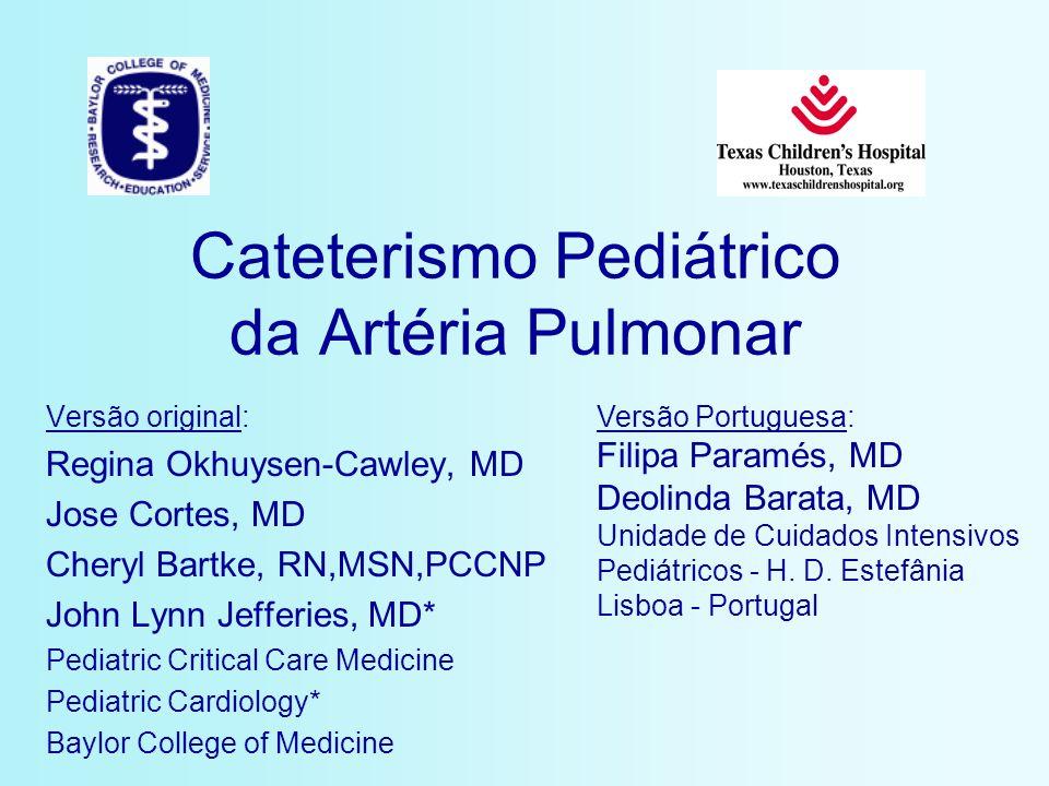Cateterismo Pediátrico da Artéria Pulmonar Versão original: Regina Okhuysen-Cawley, MD Jose Cortes, MD Cheryl Bartke, RN,MSN,PCCNP John Lynn Jefferies