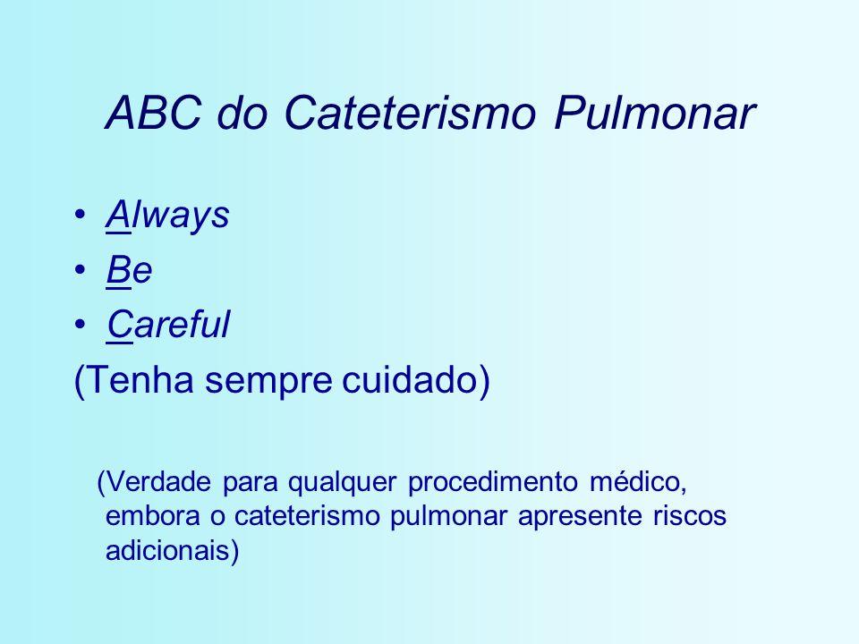 ABC do Cateterismo Pulmonar Always Be Careful (Tenha sempre cuidado) (Verdade para qualquer procedimento médico, embora o cateterismo pulmonar apresen