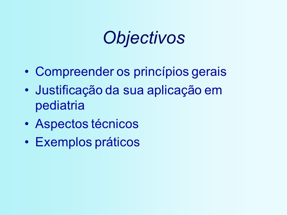 Objectivos Compreender os princípios gerais Justificação da sua aplicação em pediatria Aspectos técnicos Exemplos práticos
