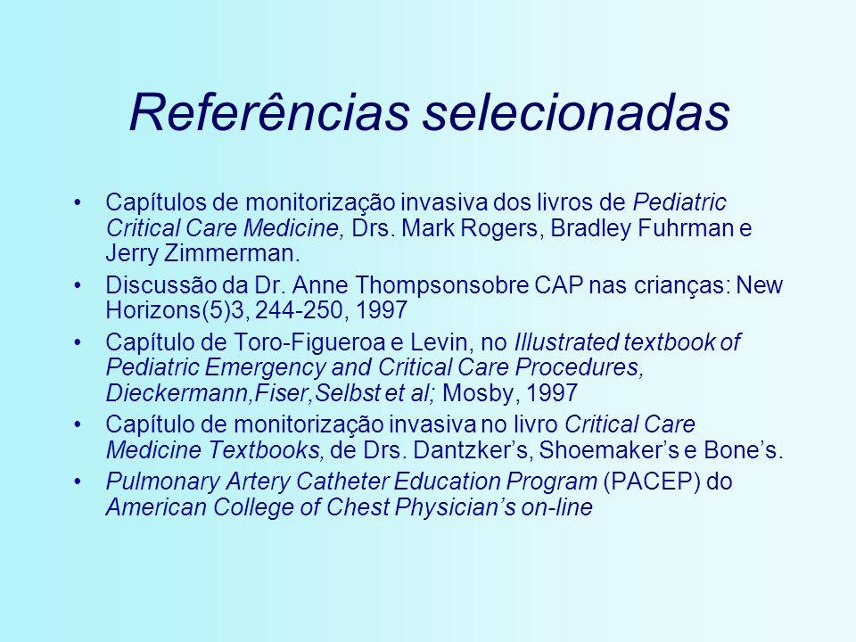 Referências selecionadas Capítulos de monitorização invasiva dos livros de Pediatric Critical Care Medicine, Drs. Mark Rogers, Bradley Fuhrman e Jerry