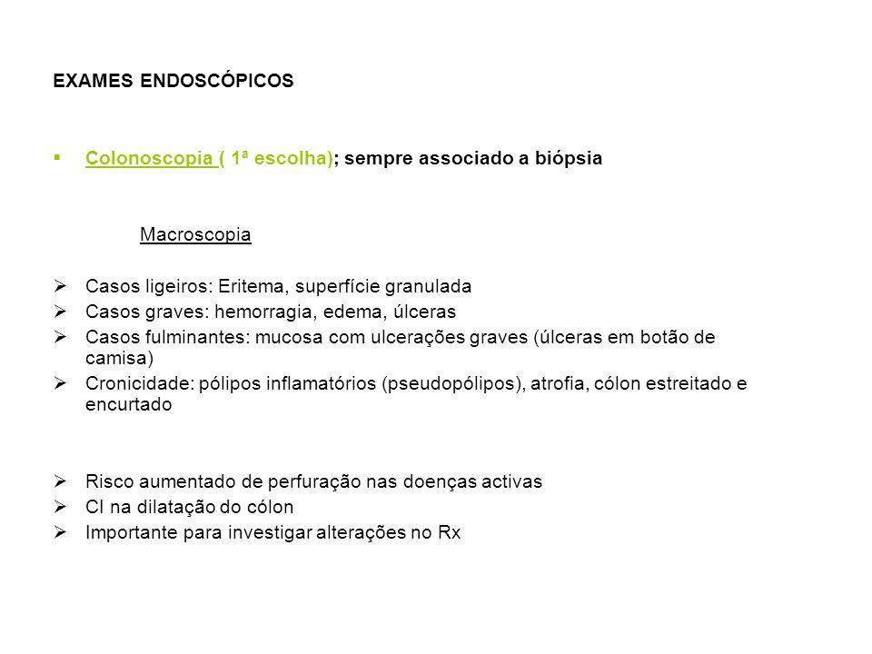 EXAMES ENDOSCÓPICOS Colonoscopia ( 1ª escolha); sempre associado a biópsia Macroscopia Casos ligeiros: Eritema, superfície granulada Casos graves: hemorragia, edema, úlceras Casos fulminantes: mucosa com ulcerações graves (úlceras em botão de camisa) Cronicidade: pólipos inflamatórios (pseudopólipos), atrofia, cólon estreitado e encurtado Risco aumentado de perfuração nas doenças activas CI na dilatação do cólon Importante para investigar alterações no Rx