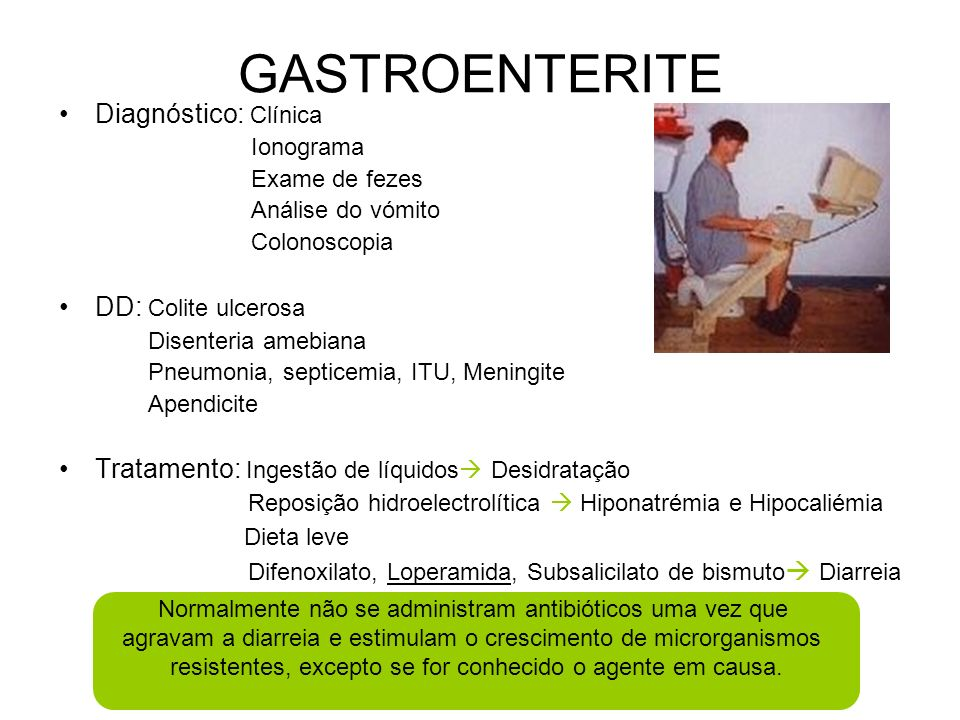 GASTROENTERITE Diagnóstico: Clínica Ionograma Exame de fezes Análise do vómito Colonoscopia DD: Colite ulcerosa Disenteria amebiana Pneumonia, septicemia, ITU, Meningite Apendicite Tratamento: Ingestão de líquidos Desidratação Reposição hidroelectrolítica Hiponatrémia e Hipocaliémia Dieta leve Difenoxilato, Loperamida, Subsalicilato de bismuto Diarreia Normalmente não se administram antibióticos uma vez que agravam a diarreia e estimulam o crescimento de microrganismos resistentes, excepto se for conhecido o agente em causa.