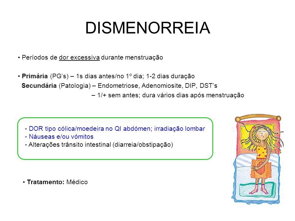 DISMENORREIA Períodos de dor excessiva durante menstruação Primária (PGs) – 1s dias antes/no 1º dia; 1-2 dias duração Secundária (Patologia) – Endometriose, Adenomiosite, DIP, DSTs – 1/+ sem antes; dura vários dias após menstruação - DOR tipo cólica/moedeira no QI abdómen; irradiação lombar - Náuseas e/ou vómitos - Alterações trânsito intestinal (diarreia/obstipação) Tratamento: Médico