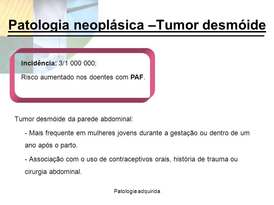 Patologia adquirida Patologia neoplásica –Tumor desmóide Tumor desmóide da parede abdominal: - Mais frequente em mulheres jovens durante a gestação ou