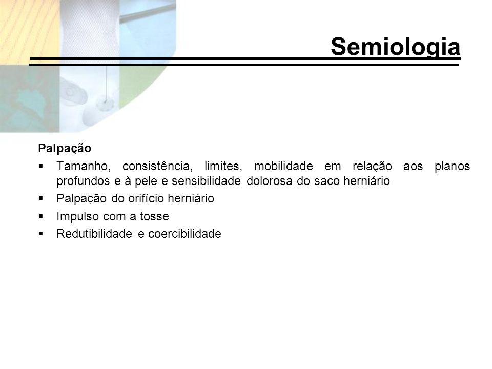 Palpação Tamanho, consistência, limites, mobilidade em relação aos planos profundos e à pele e sensibilidade dolorosa do saco herniário Palpação do or