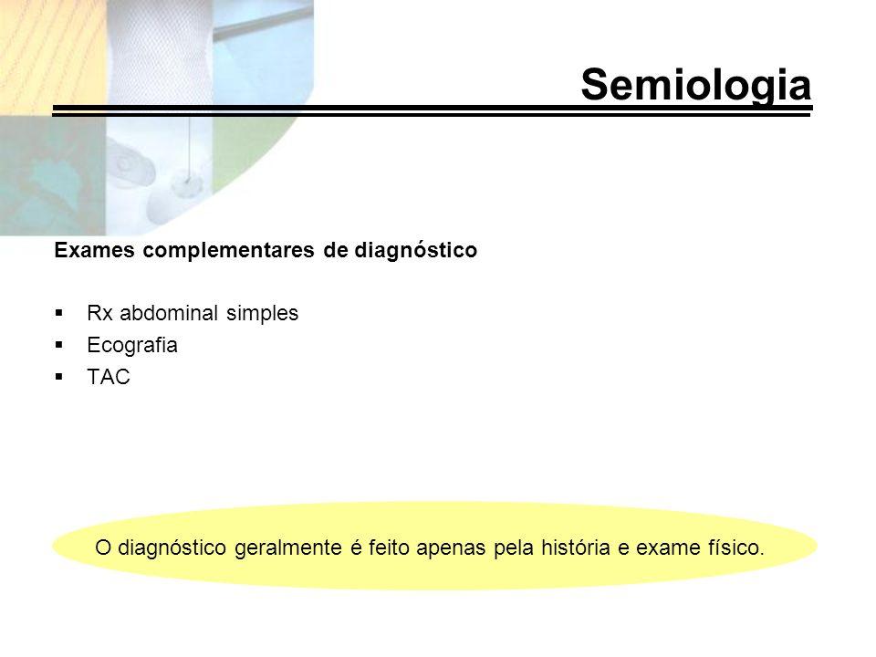 Semiologia Exames complementares de diagnóstico Rx abdominal simples Ecografia TAC O diagnóstico geralmente é feito apenas pela história e exame físic