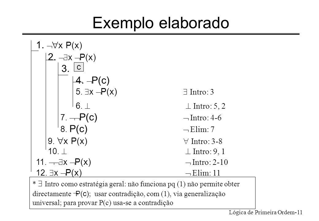 Lógica de Primeira Ordem-11 Exemplo elaborado 1. x P(x) 2. x P(x) 3. 4. P(c) 5. x P(x) Intro: 3 6. Intro: 5, 2 7. P(c) Intro: 4-6 8. P(c) Elim: 7 9. x