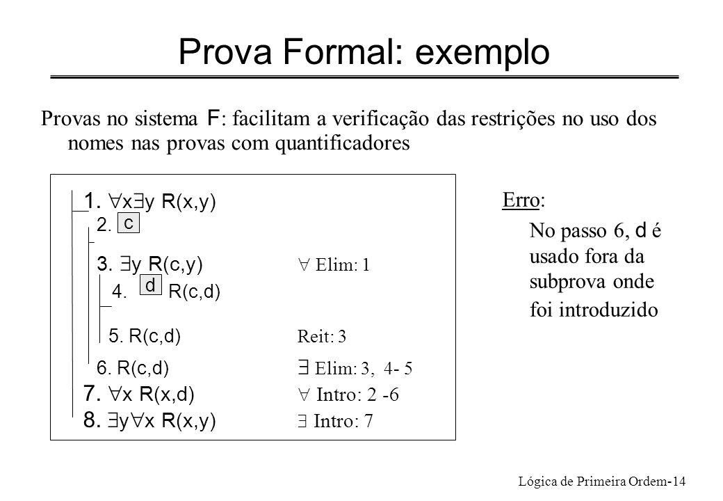 Lógica de Primeira Ordem-14 Prova Formal: exemplo Provas no sistema F : facilitam a verificação das restrições no uso dos nomes nas provas com quantif