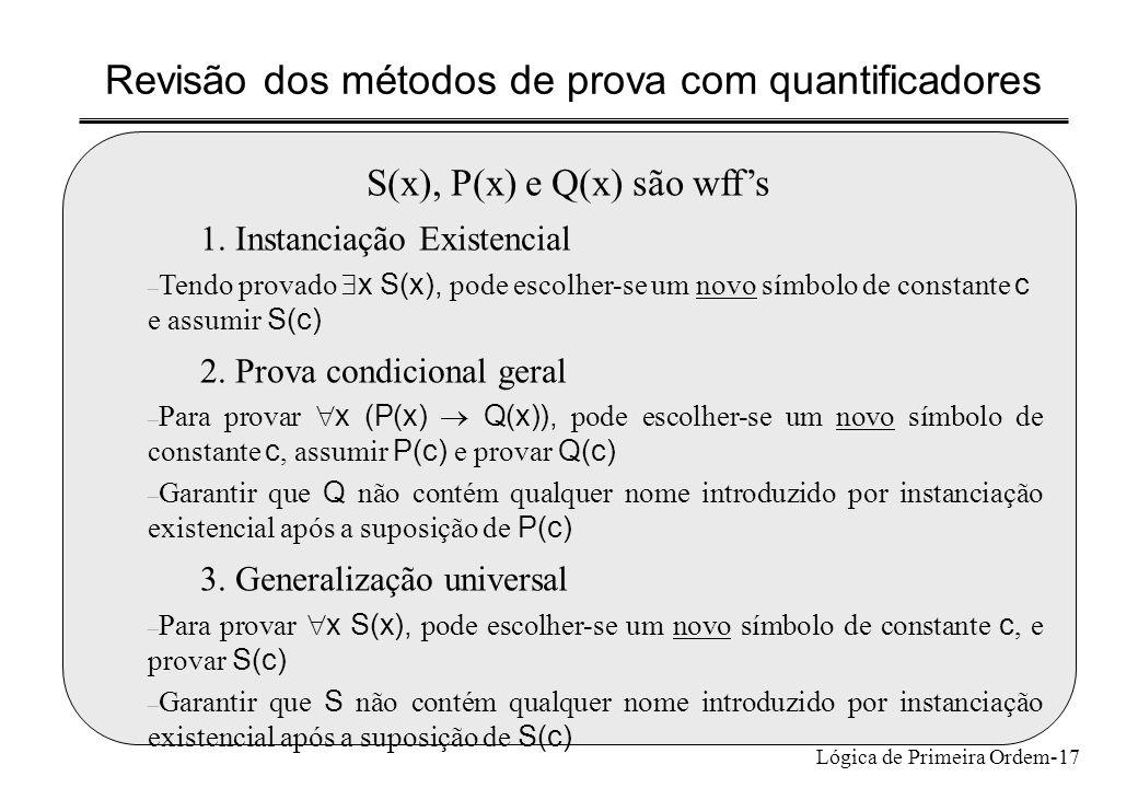 Lógica de Primeira Ordem-17 Revisão dos métodos de prova com quantificadores S(x), P(x) e Q(x) são wffs 1. Instanciação Existencial – Tendo provado x