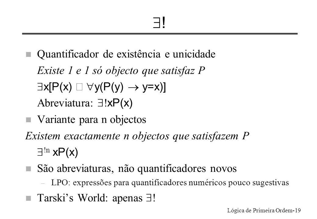 Lógica de Primeira Ordem-19 ! n Quantificador de existência e unicidade Existe 1 e 1 só objecto que satisfaz P x[P(x) y(P(y) y=x)] Abreviatura: xP(x)