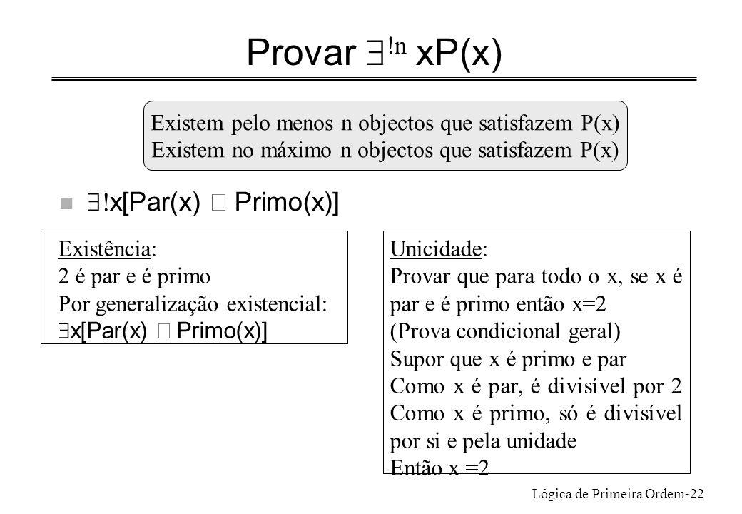 Lógica de Primeira Ordem-22 Provar !n xP(x) x[Par(x) Primo(x)] Existem pelo menos n objectos que satisfazem P(x) Existem no máximo n objectos que sati
