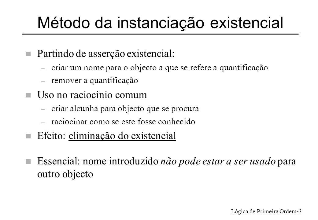 Lógica de Primeira Ordem-3 Método da instanciação existencial n Partindo de asserção existencial: – criar um nome para o objecto a que se refere a qua