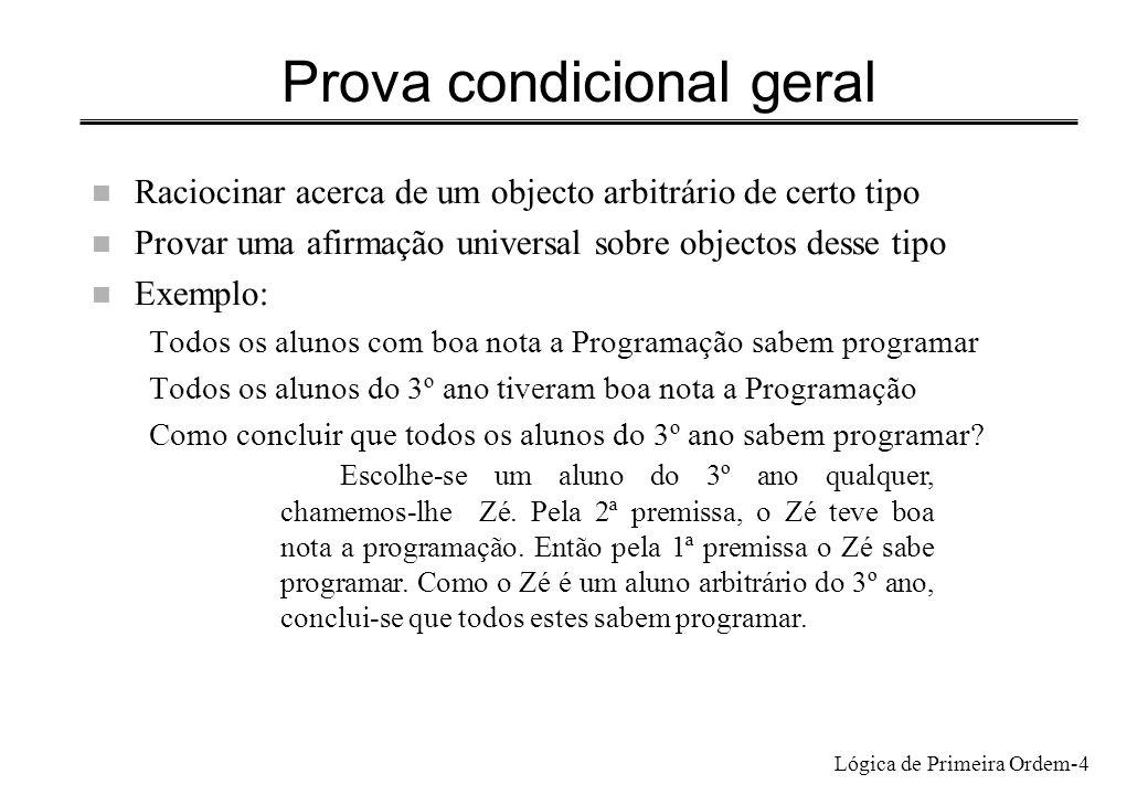 Lógica de Primeira Ordem-4 Prova condicional geral n Raciocinar acerca de um objecto arbitrário de certo tipo n Provar uma afirmação universal sobre o