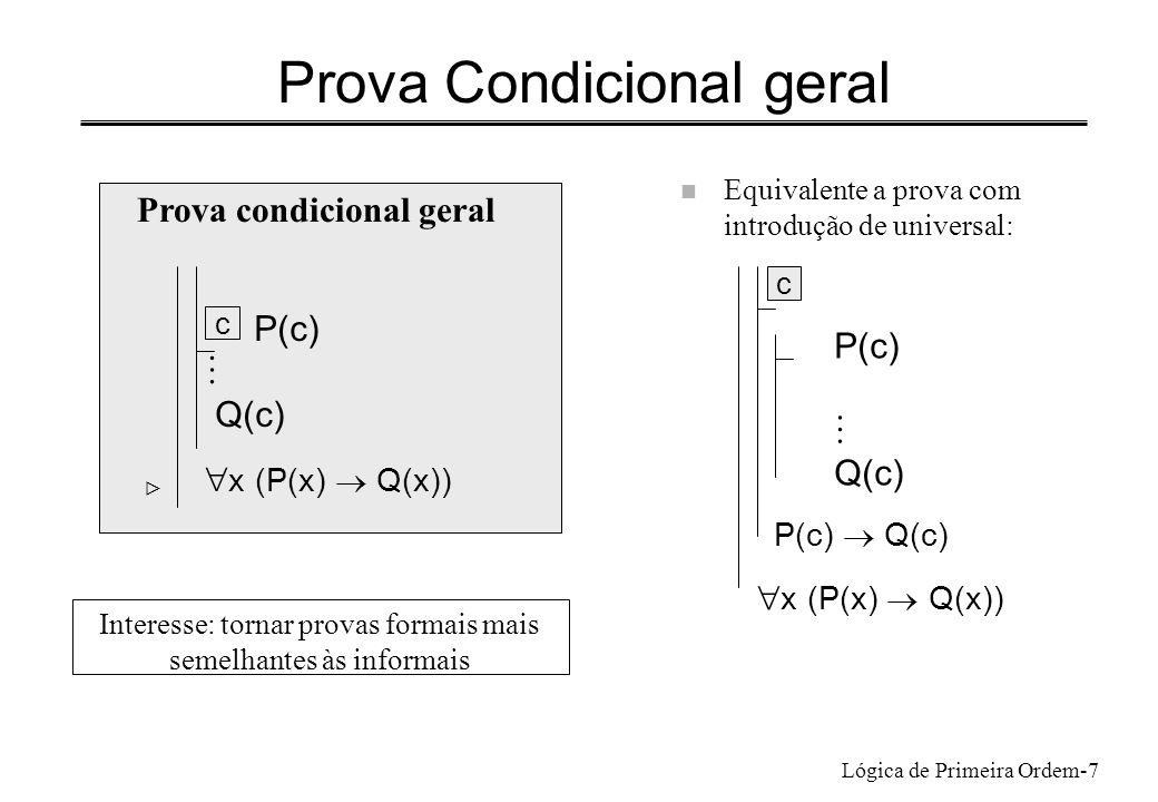 Lógica de Primeira Ordem-7 Prova Condicional geral n Equivalente a prova com introdução de universal: P(c) Q(c) P(c) Q(c) x (P(x) Q(x)) c Prova condic