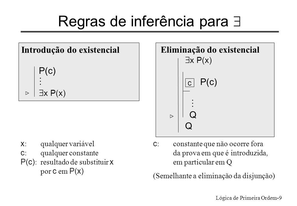 Lógica de Primeira Ordem-9 Regras de inferência para Introdução do existencial P(c) x P(x) Eliminação do existencial x P(x) P(c) Q x : qualquer variáv