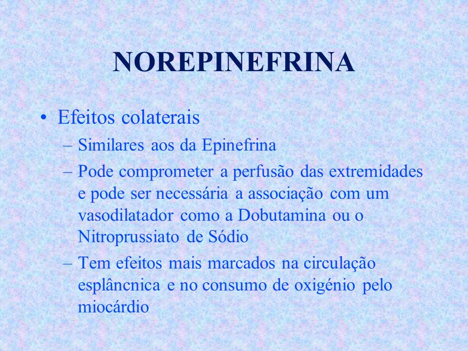 NOREPINEFRINA Efeitos colaterais –Similares aos da Epinefrina –Pode comprometer a perfusão das extremidades e pode ser necessária a associação com um