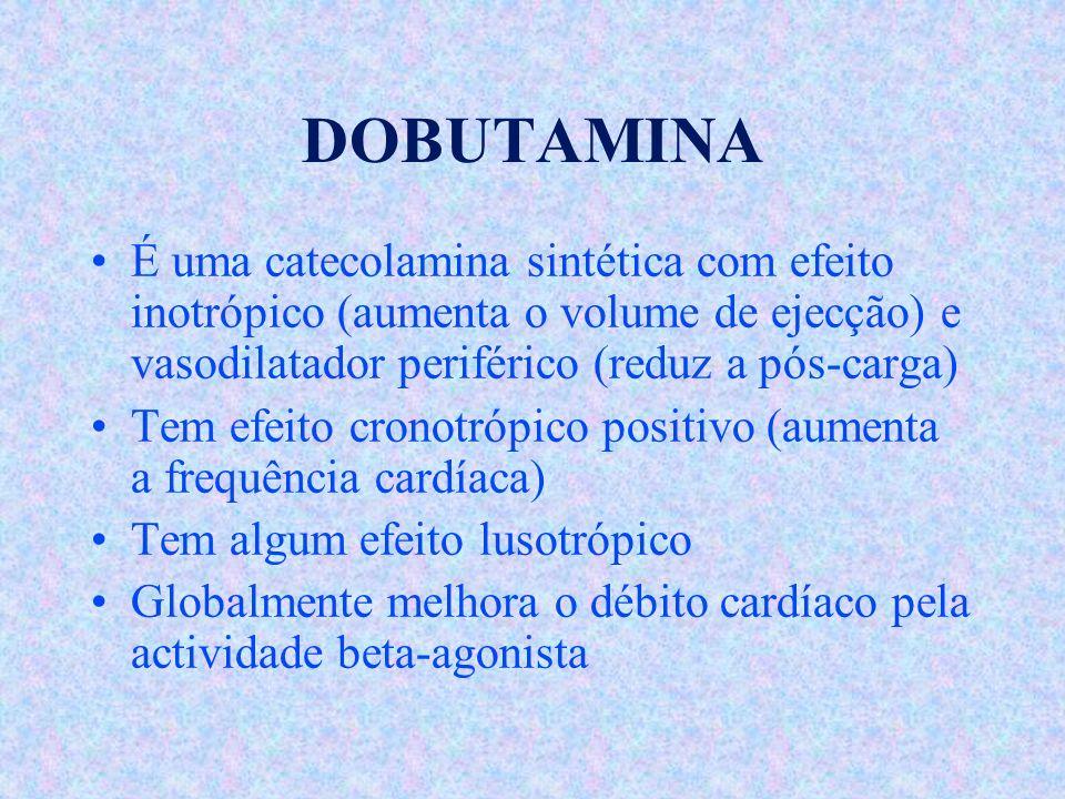 DOBUTAMINA É uma catecolamina sintética com efeito inotrópico (aumenta o volume de ejecção) e vasodilatador periférico (reduz a pós-carga) Tem efeito