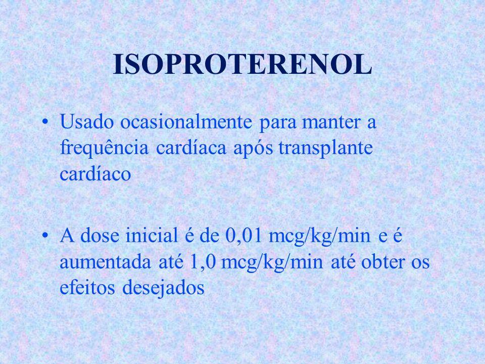 ISOPROTERENOL Usado ocasionalmente para manter a frequência cardíaca após transplante cardíaco A dose inicial é de 0,01 mcg/kg/min e é aumentada até 1