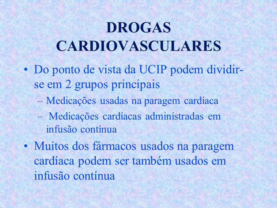 DROGAS CARDIOVASCULARES Do ponto de vista da UCIP podem dividir- se em 2 grupos principais –Medicações usadas na paragem cardíaca – Medicações cardíac