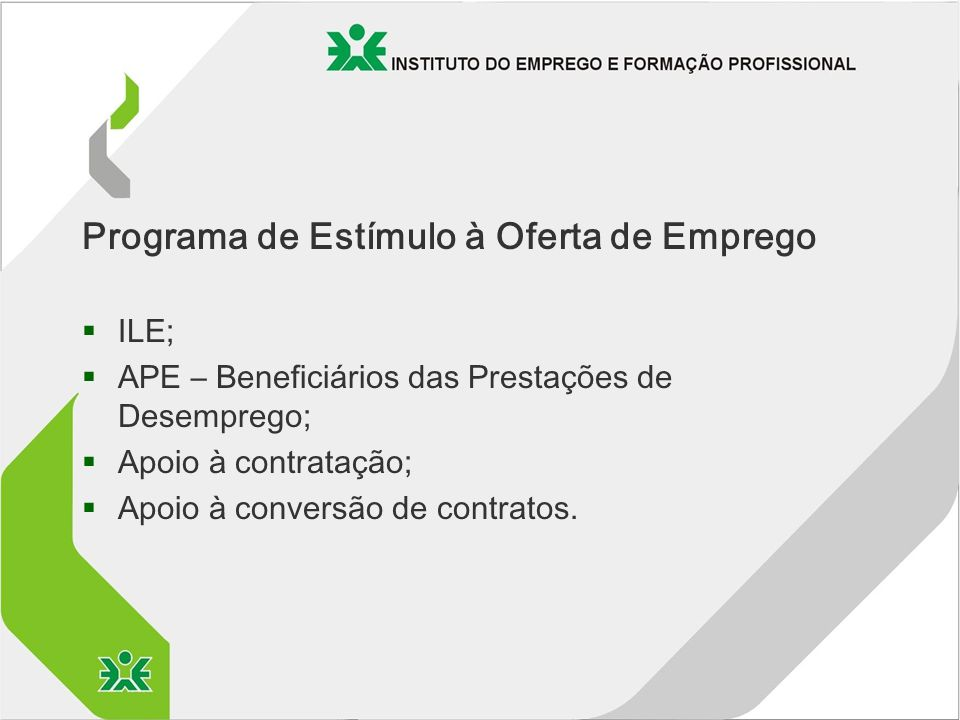 Programa de Estímulo à Oferta de Emprego §ILE; §APE – Beneficiários das Prestações de Desemprego; §Apoio à contratação; §Apoio à conversão de contratos.