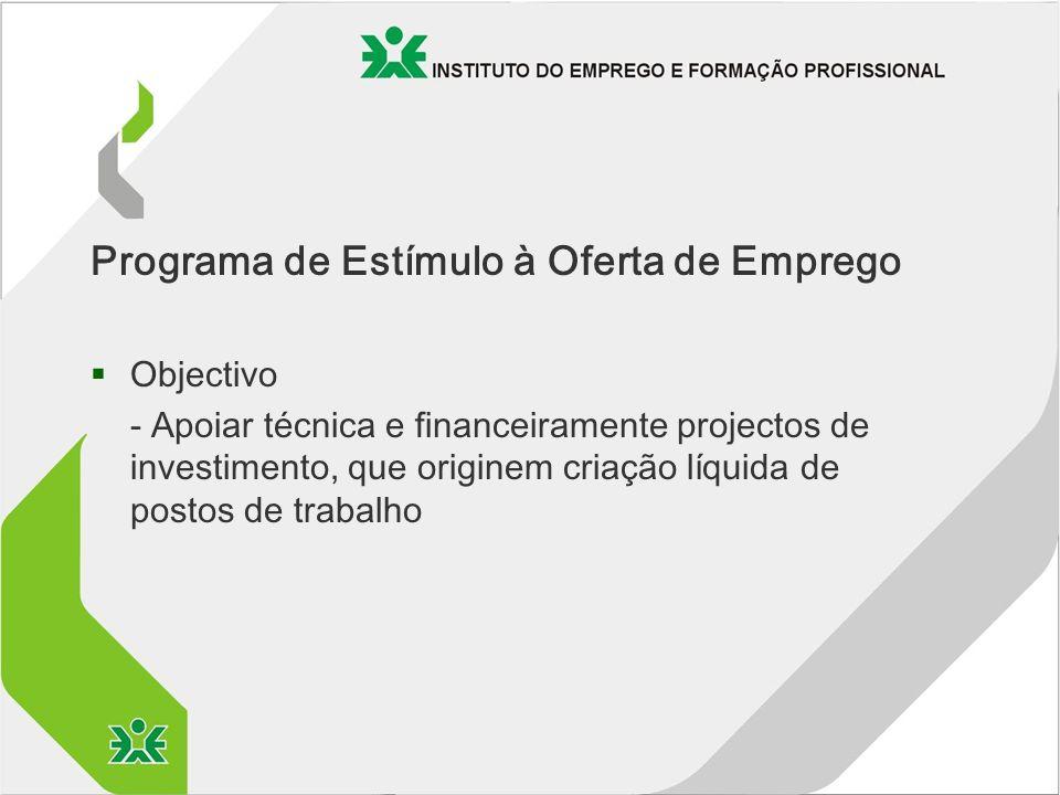 Programa de Estímulo à Oferta de Emprego §Objectivo - Apoiar técnica e financeiramente projectos de investimento, que originem criação líquida de postos de trabalho