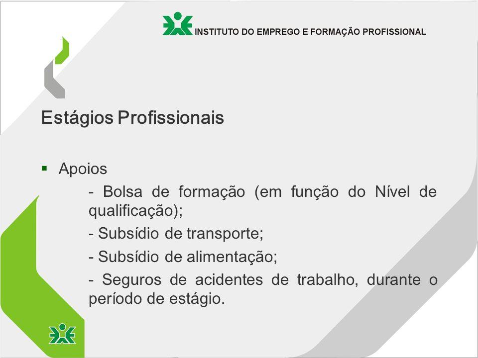 Estágios Profissionais §Apoios - Bolsa de formação (em função do Nível de qualificação); - Subsídio de transporte; - Subsídio de alimentação; - Seguros de acidentes de trabalho, durante o período de estágio.
