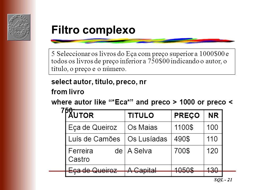 SQL - 21 Filtro complexo select autor, titulo, preco, nr from livro where autor like *Eca* and preco > 1000 or preco < 750; 5 Seleccionar os livros do