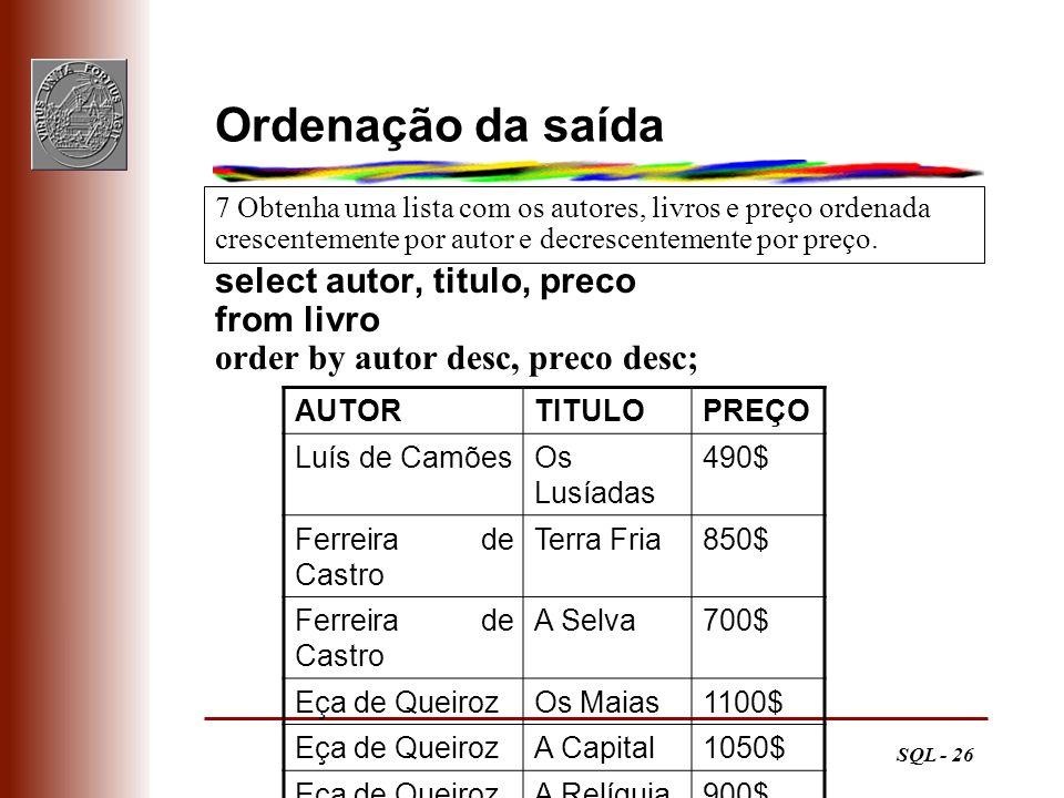 SQL - 26 Ordenação da saída select autor, titulo, preco from livro order by autor desc, preco desc; 7 Obtenha uma lista com os autores, livros e preço
