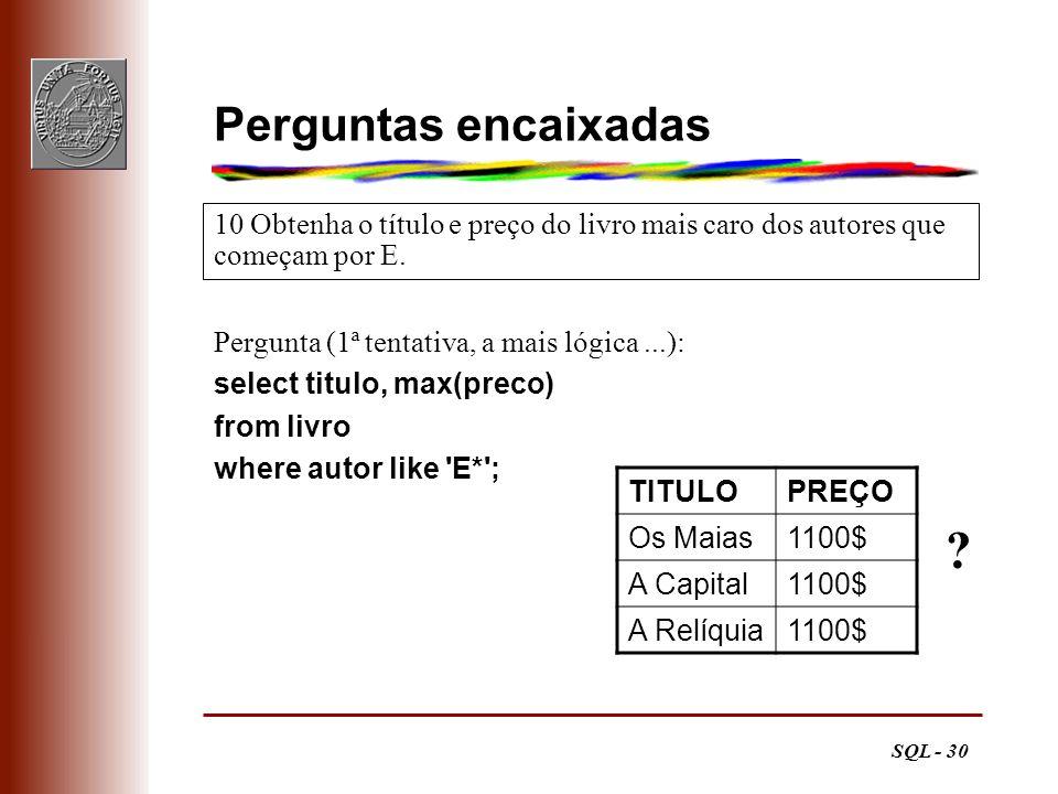 SQL - 30 Perguntas encaixadas Pergunta (1ª tentativa, a mais lógica...): select titulo, max(preco) from livro where autor like 'E*'; 10 Obtenha o títu