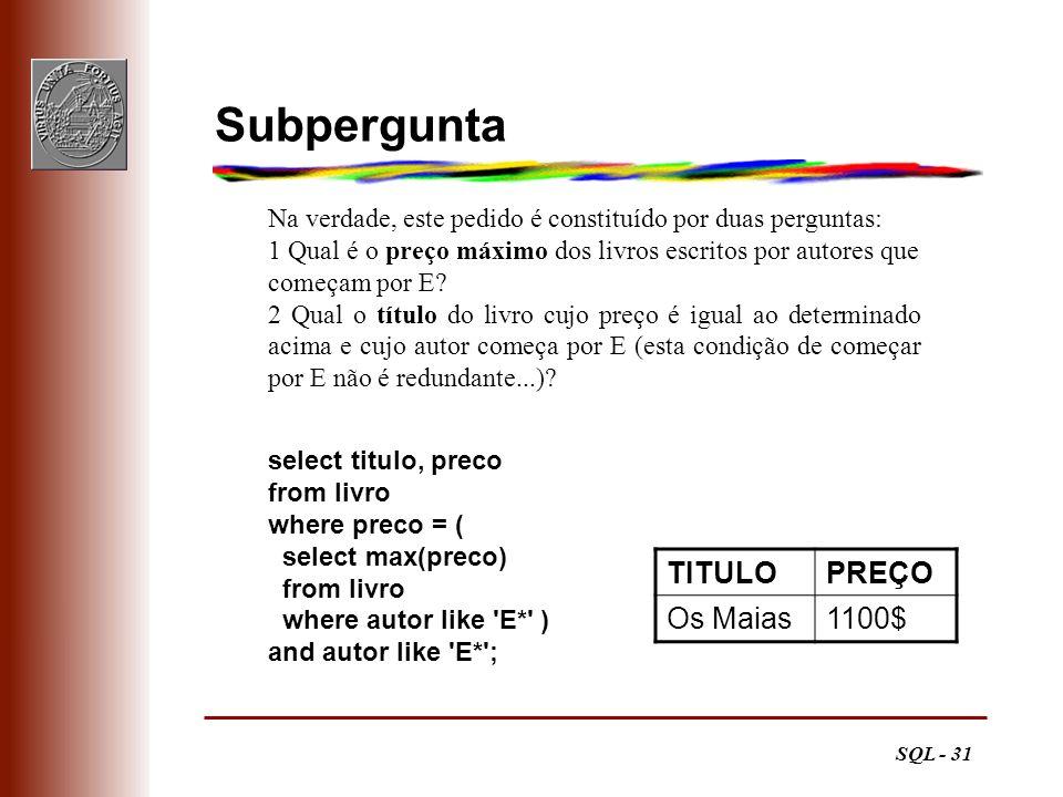 SQL - 31 Subpergunta TITULOPREÇO Os Maias1100$ select titulo, preco from livro where preco = ( select max(preco) from livro where autor like 'E*' ) an