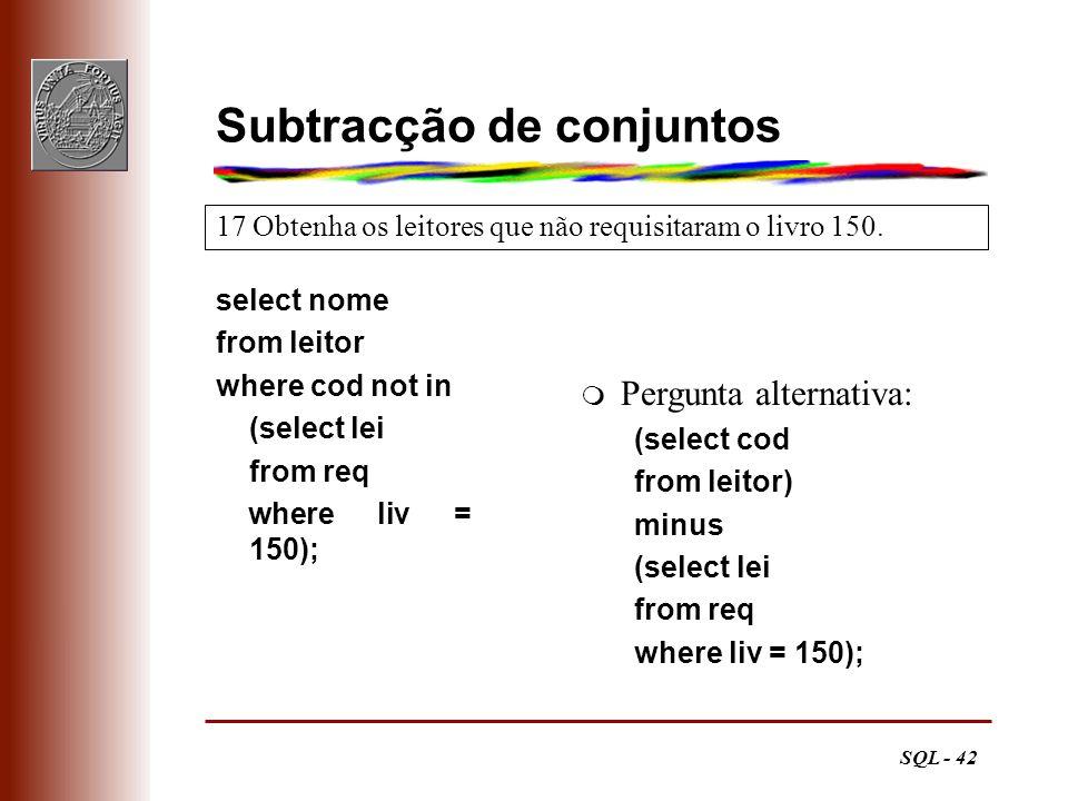 SQL - 42 17 Obtenha os leitores que não requisitaram o livro 150. Subtracção de conjuntos select nome from leitor where cod not in (select lei from re