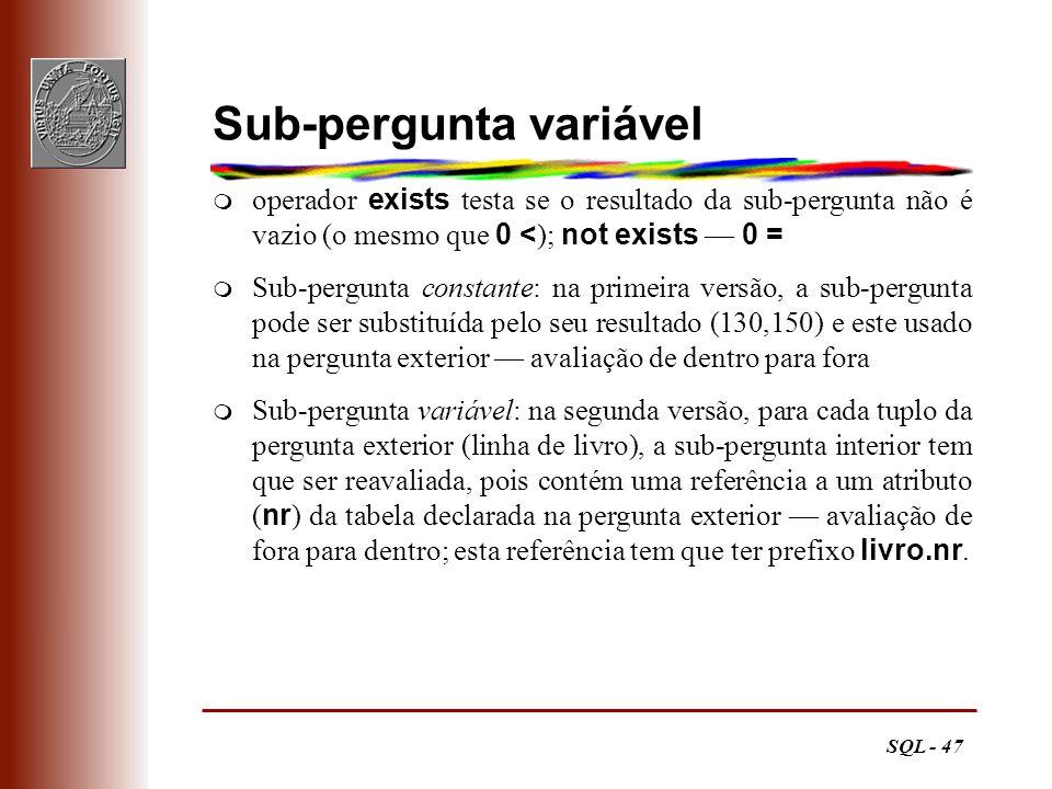 SQL - 47 Sub-pergunta variável operador exists testa se o resultado da sub-pergunta não é vazio (o mesmo que 0 < ); not exists 0 = m Sub-pergunta cons