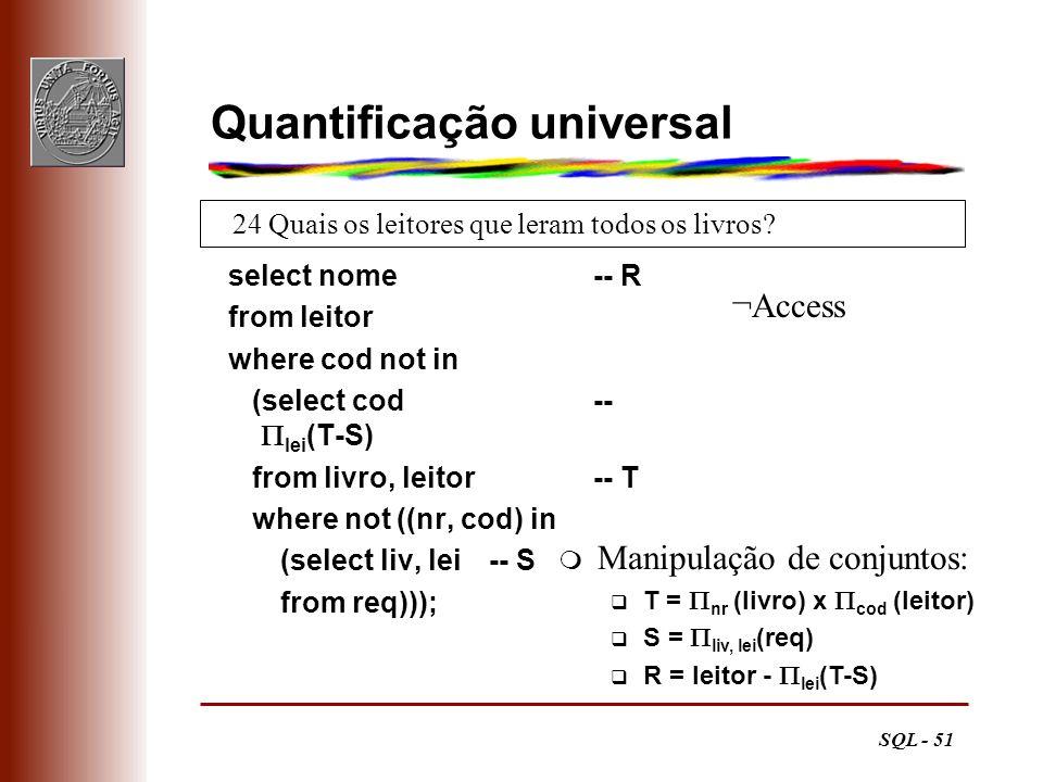 SQL - 51 24 Quais os leitores que leram todos os livros? Quantificação universal select nome -- R from leitor where cod not in (select cod -- lei (T-S