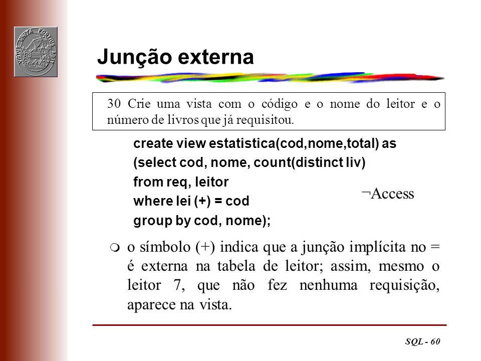 SQL - 60 30 Crie uma vista com o código e o nome do leitor e o número de livros que já requisitou. Junção externa create view estatistica(cod,nome,tot