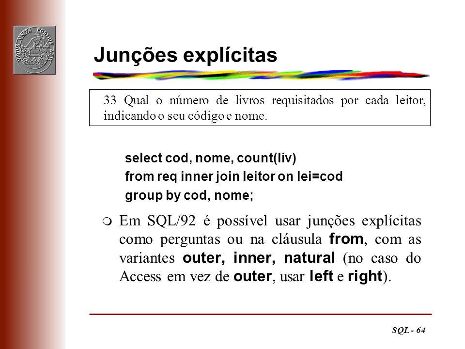 SQL - 64 33 Qual o número de livros requisitados por cada leitor, indicando o seu código e nome. Junções explícitas select cod, nome, count(liv) from