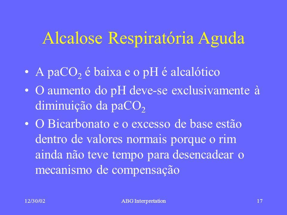 12/30/02ABG Interpretation17 Alcalose Respiratória Aguda A paCO 2 é baixa e o pH é alcalótico O aumento do pH deve-se exclusivamente à diminuição da paCO 2 O Bicarbonato e o excesso de base estão dentro de valores normais porque o rim ainda não teve tempo para desencadear o mecanismo de compensação