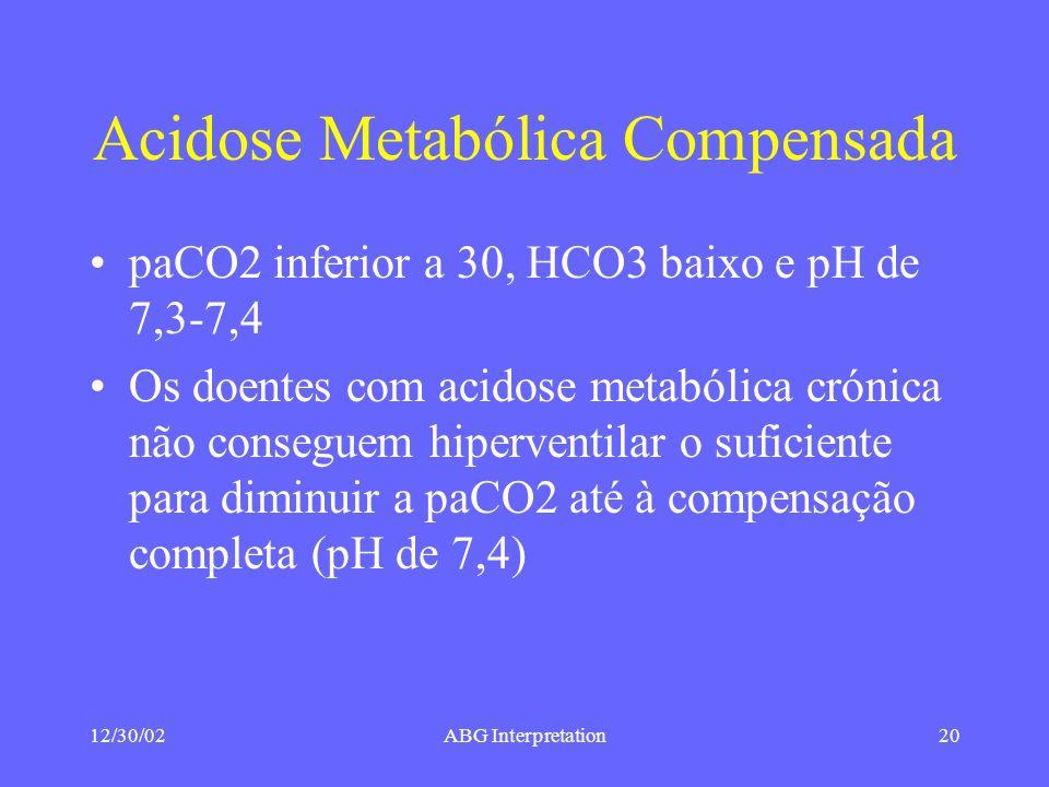 12/30/02ABG Interpretation20 Acidose Metabólica Compensada paCO2 inferior a 30, HCO3 baixo e pH de 7,3-7,4 Os doentes com acidose metabólica crónica não conseguem hiperventilar o suficiente para diminuir a paCO2 até à compensação completa (pH de 7,4)