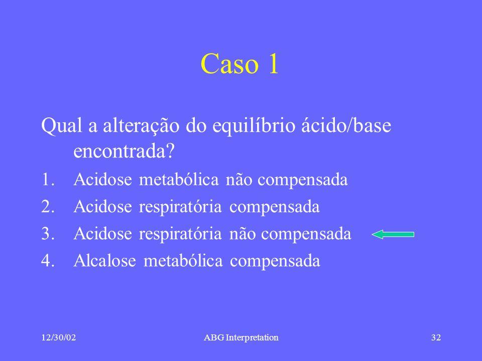 12/30/02ABG Interpretation32 Caso 1 Qual a alteração do equilíbrio ácido/base encontrada.