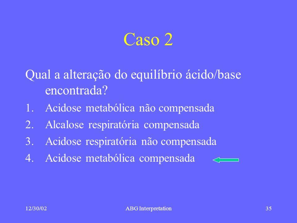 12/30/02ABG Interpretation35 Caso 2 Qual a alteração do equilíbrio ácido/base encontrada.