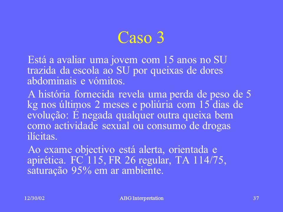 12/30/02ABG Interpretation37 Caso 3 Está a avaliar uma jovem com 15 anos no SU trazida da escola ao SU por queixas de dores abdominais e vómitos.